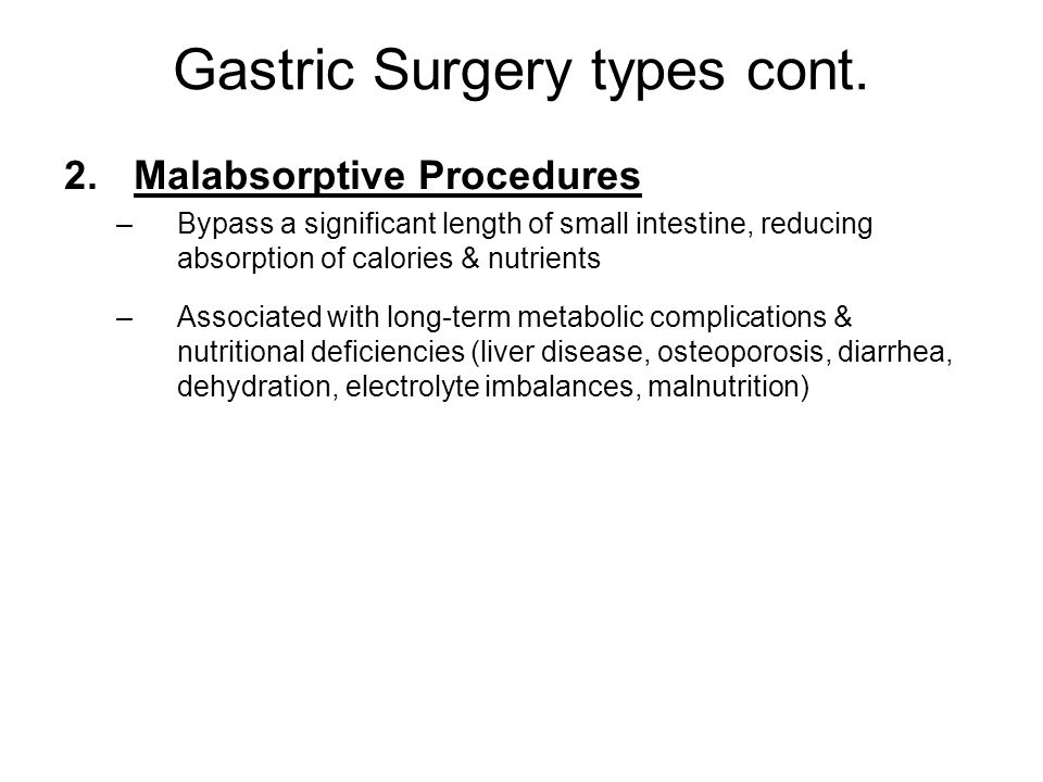 Gastric Surgery types cont. 2.Malabsorptive Procedures –Bypass a significant length of small intestine, reducing absorption of calories & nutrients –A