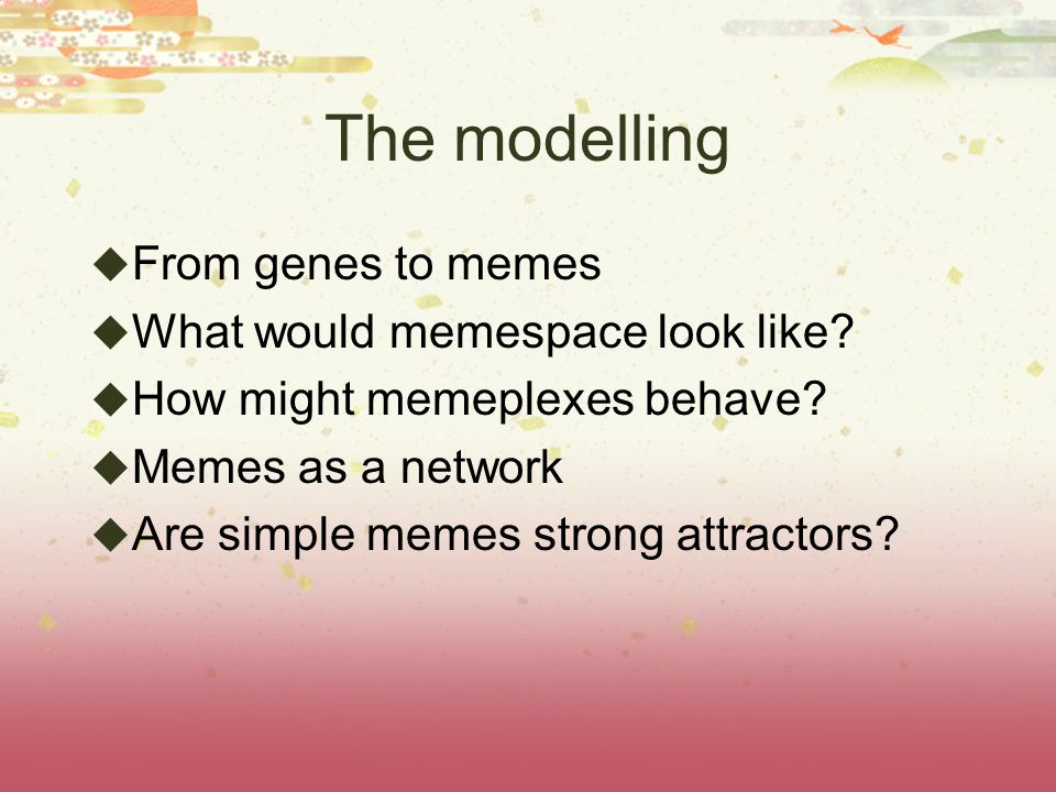 The modelling From genes to memes What would memespace look like? How might memeplexes behave? Memes as a network Are simple memes strong attractors?