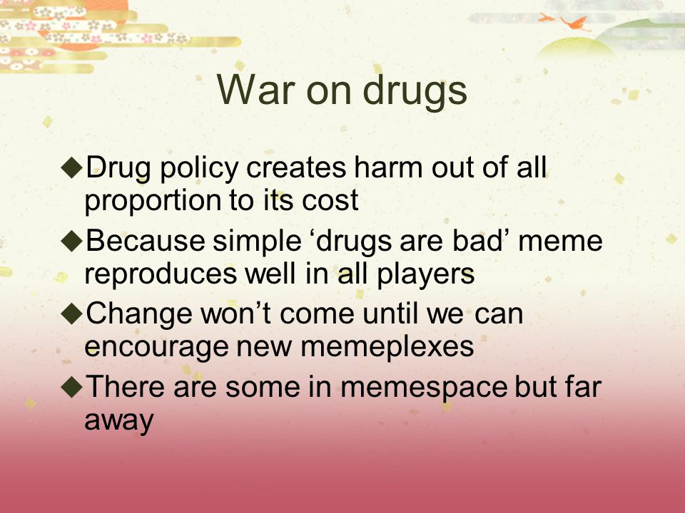 War on drugs Drug policy creates harm out of all proportion to its cost Because simple drugs are bad meme reproduces well in all players Change wont c
