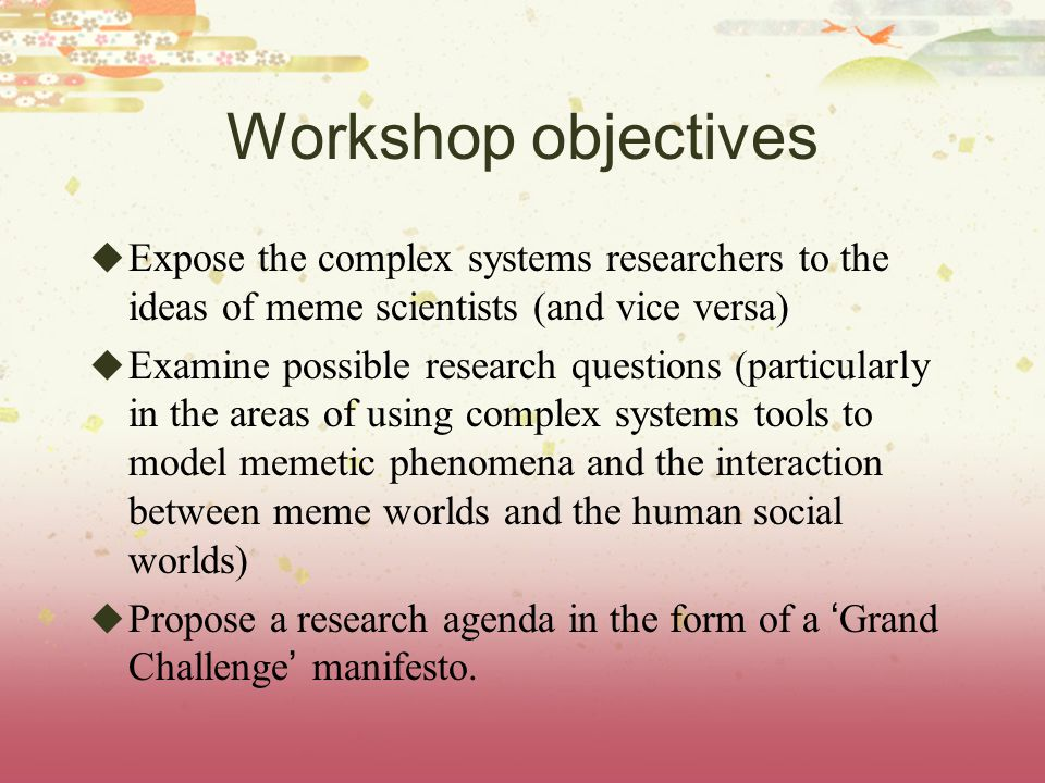 Workshop objectives Expose the complex systems researchers to the ideas of meme scientists (and vice versa) Examine possible research questions (parti