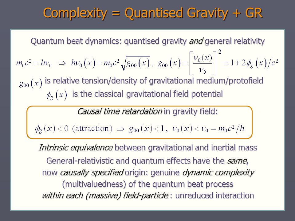 Complexity = Quantised Gravity + GR Quantum beat dynamics: quantised gravity and general relativity is relative tension/density of gravitational medium/protofield is relative tension/density of gravitational medium/protofield is the classical gravitational field potential Causal time retardation in gravity field: Intrinsic equivalence between gravitational and inertial mass General-relativistic and quantum effects have the same, now causally specified origin: genuine dynamic complexity (multivaluedness) of the quantum beat process within each (massive) field-particle : unreduced interaction