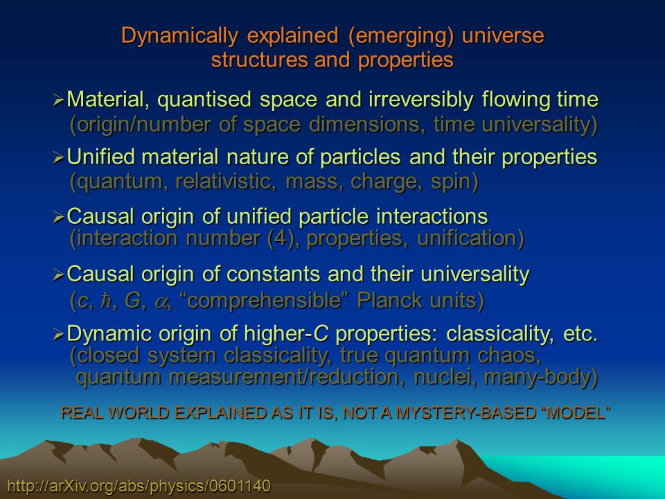 Dynamically explained (emerging) universe structures and properties http://arXiv.org/abs/physics/0601140 Material, quantised space and irreversibly flowing time Material, quantised space and irreversibly flowing time (origin/number of space dimensions, time universality) (origin/number of space dimensions, time universality) Unified material nature of particles and their properties Unified material nature of particles and their properties (quantum, relativistic, mass, charge, spin) (quantum, relativistic, mass, charge, spin) Causal origin of unified particle interactions Causal origin of unified particle interactions (interaction number (4), properties, unification) (interaction number (4), properties, unification) Causal origin of constants and their universality Causal origin of constants and their universality (c,, G,, comprehensible Planck units) (c,, G,, comprehensible Planck units) Dynamic origin of higher-C properties: classicality, etc.