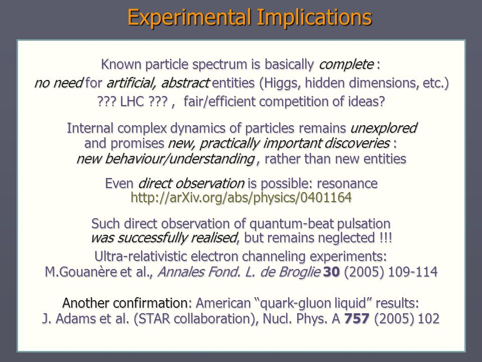 Experimental Implications Known particle spectrum is basically complete : no need for artificial, abstract entities (Higgs, hidden dimensions, etc.) ??.