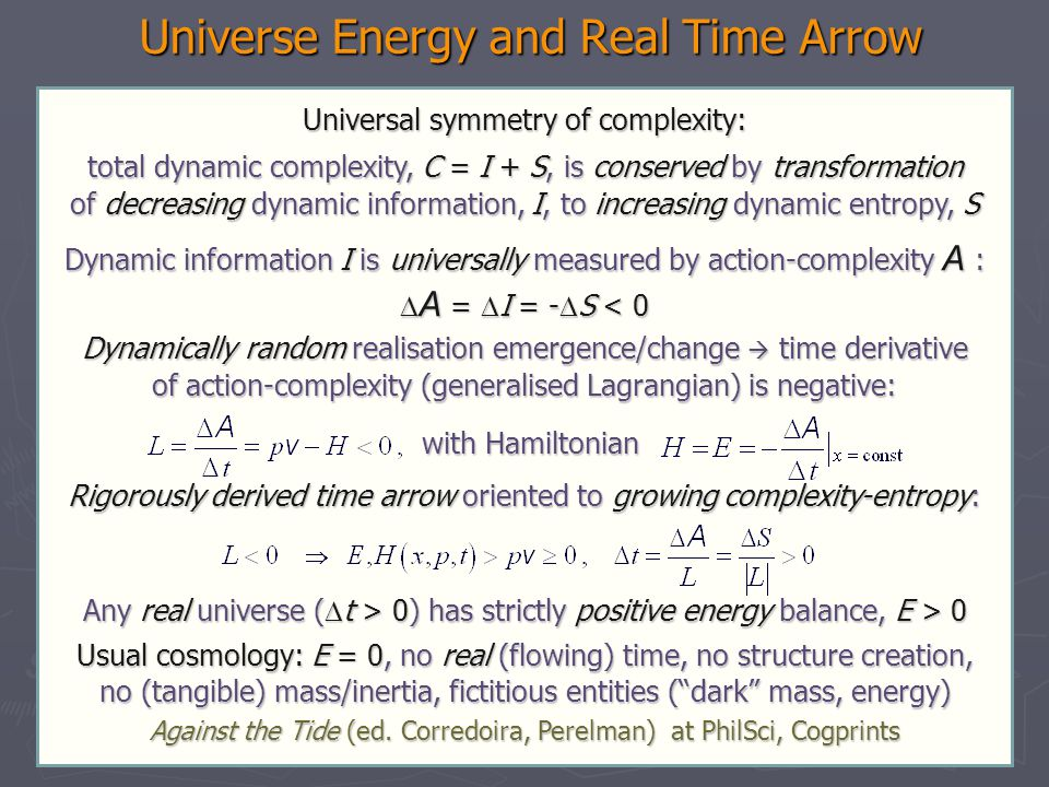 Universe Energy and Real Time Arrow Universal symmetry of complexity: total dynamic complexity, C = I + S, is conserved by transformation of decreasing dynamic information, I, to increasing dynamic entropy, S Dynamic information I is universally measured by action-complexity A : A = I = - S < 0 A = I = - S < 0 Dynamically random realisation emergence/change time derivative of action-complexity (generalised Lagrangian) is negative: with Hamiltonian with Hamiltonian Rigorously derived time arrow oriented to growing complexity-entropy: Any real universe ( t > 0) has strictly positive energy balance, E > 0 Usual cosmology: E = 0, no real (flowing) time, no structure creation, no (tangible) mass/inertia, fictitious entities (dark mass, energy) Against the Tide (ed.