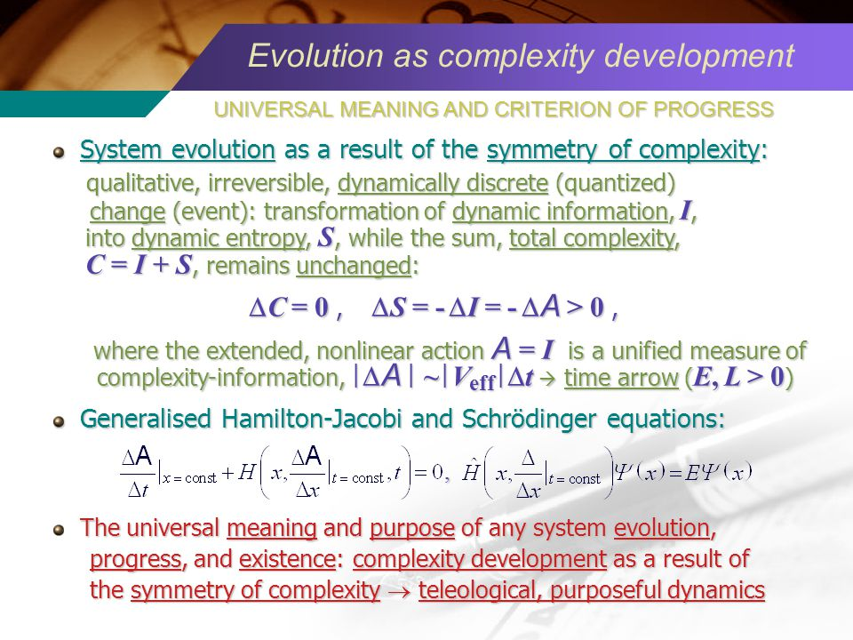 Evolution as complexity development System evolution as a result of the symmetry of complexity: System evolution as a result of the symmetry of complexity: qualitative, irreversible, dynamically discrete (quantized) qualitative, irreversible, dynamically discrete (quantized) change (event): transformation of dynamic information, I, change (event): transformation of dynamic information, I, into dynamic entropy, S, while the sum, total complexity, into dynamic entropy, S, while the sum, total complexity, C = I + S, remains unchanged: C = I + S, remains unchanged: C = 0, S = - I = - A > 0, C = 0, S = - I = - A > 0, where the extended, nonlinear action A = I is a unified measure of where the extended, nonlinear action A = I is a unified measure of complexity-information, A ~ V eff t time arrow ( E, L > 0 ) complexity-information, A ~ V eff t time arrow ( E, L > 0 ) Generalised Hamilton-Jacobi and Schrödinger equations: Generalised Hamilton-Jacobi and Schrödinger equations:, The universal meaning and purpose of any system evolution, progress, and existence: complexity development as a result of progress, and existence: complexity development as a result of the symmetry of complexity teleological, purposeful dynamics the symmetry of complexity teleological, purposeful dynamics UNIVERSAL MEANING AND CRITERION OF PROGRESS