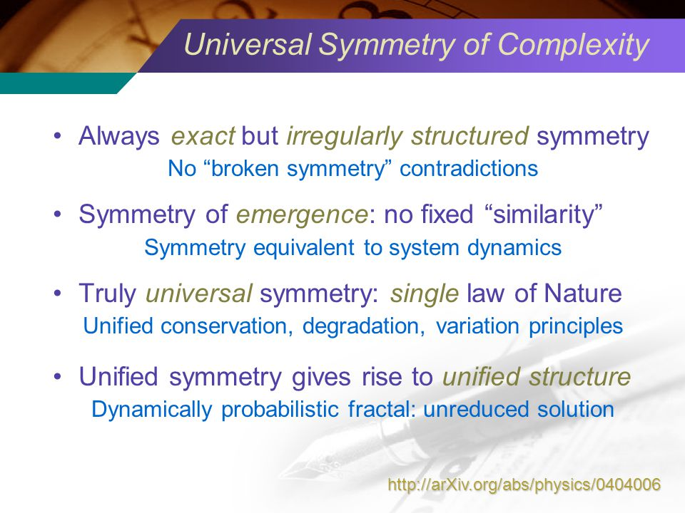 Universal Symmetry of Complexity Always exact but irregularly structured symmetry No broken symmetry contradictions Symmetry of emergence: no fixed similarity Symmetry equivalent to system dynamics Truly universal symmetry: single law of Nature Unified conservation, degradation, variation principles Unified symmetry gives rise to unified structure Dynamically probabilistic fractal: unreduced solution http://arXiv.org/abs/physics/0404006
