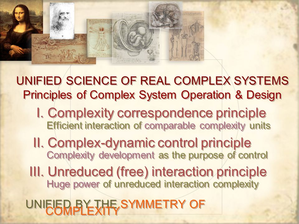 UNIFIED SCIENCE OF REAL COMPLEX SYSTEMS Principles of Complex System Operation & Design I. Complexity correspondence principle Efficient interaction o