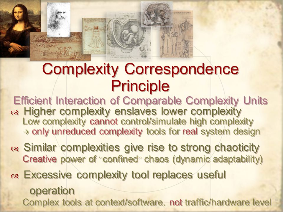 Complexity Correspondence Principle Efficient Interaction of Comparable Complexity Units Higher complexity enslaves lower complexity Low complexity cannot control/simulate high complexity only unreduced complexity tools for real system design Similar complexities give rise to strong chaoticity Creative power of confined chaos (dynamic adaptability) Excessive complexity tool replaces useful operation Complex tools at context/software, not traffic/hardware level Higher complexity enslaves lower complexity Low complexity cannot control/simulate high complexity only unreduced complexity tools for real system design Similar complexities give rise to strong chaoticity Creative power of confined chaos (dynamic adaptability) Excessive complexity tool replaces useful operation Complex tools at context/software, not traffic/hardware level