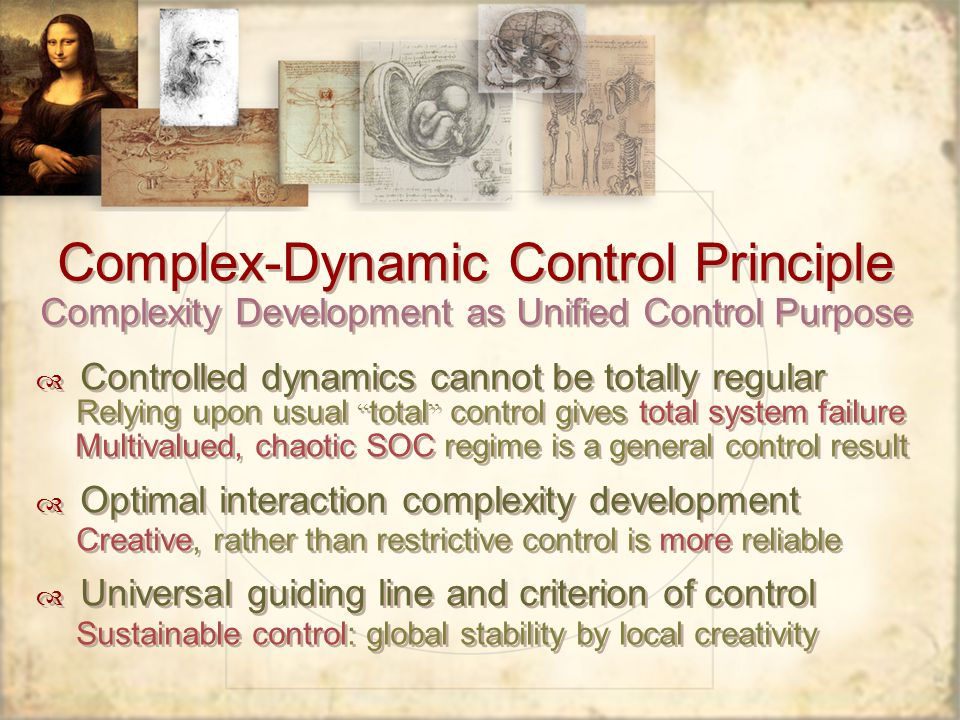 Complex-Dynamic Control Principle Complexity Development as Unified Control Purpose Controlled dynamics cannot be totally regular Relying upon usual total control gives total system failure Multivalued, chaotic SOC regime is a general control result Optimal interaction complexity development Creative, rather than restrictive control is more reliable Universal guiding line and criterion of control Sustainable control: global stability by local creativity Controlled dynamics cannot be totally regular Relying upon usual total control gives total system failure Multivalued, chaotic SOC regime is a general control result Optimal interaction complexity development Creative, rather than restrictive control is more reliable Universal guiding line and criterion of control Sustainable control: global stability by local creativity
