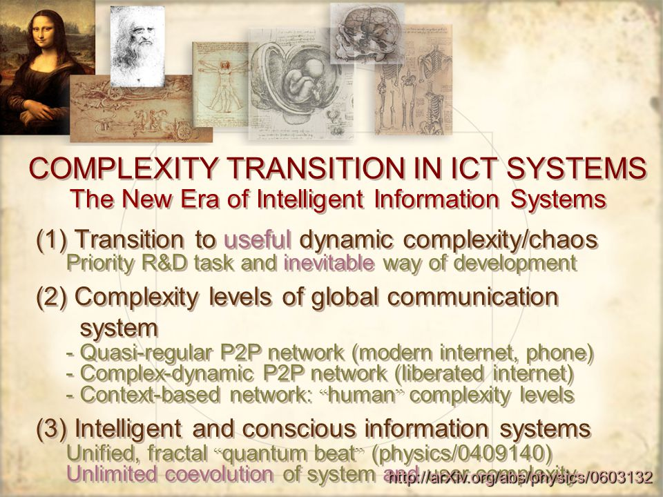 COMPLEXITY TRANSITION IN ICT SYSTEMS The New Era of Intelligent Information Systems (1) Transition to useful dynamic complexity/chaos Priority R&D task and inevitable way of development (2) Complexity levels of global communication system - Quasi-regular P2P network (modern internet, phone) - Complex-dynamic P2P network (liberated internet) - Context-based network: human complexity levels (3) Intelligent and conscious information systems Unified, fractal quantum beat (physics/0409140) Unlimited coevolution of system and user complexity (1) Transition to useful dynamic complexity/chaos Priority R&D task and inevitable way of development (2) Complexity levels of global communication system - Quasi-regular P2P network (modern internet, phone) - Complex-dynamic P2P network (liberated internet) - Context-based network: human complexity levels (3) Intelligent and conscious information systems Unified, fractal quantum beat (physics/0409140) Unlimited coevolution of system and user complexity http://arXiv.org/abs/physics/0603132