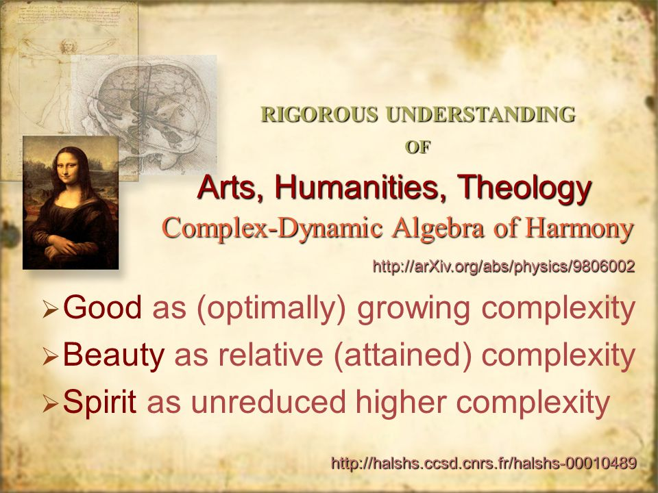 Arts, Humanities, Theology Good as (optimally) growing complexity Beauty as relative (attained) complexity Spirit as unreduced higher complexity Good as (optimally) growing complexity Beauty as relative (attained) complexity Spirit as unreduced higher complexity Complex-Dynamic Algebra of Harmony RIGOROUS UNDERSTANDING OF http://arXiv.org/abs/physics/9806002 http://halshs.ccsd.cnrs.fr/halshs-00010489