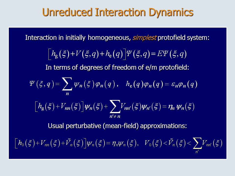 Unreduced Interaction Dynamics Interaction in initially homogeneous, simplest protofield system: In terms of degrees of freedom of e/m protofield:, Usual perturbative (mean-field) approximations: