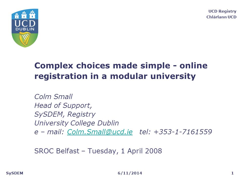 SySDEM UCD Registry Chlárlann UCD 6/11/20141 Complex choices made simple - online registration in a modular university Colm Small Head of Support, SyS