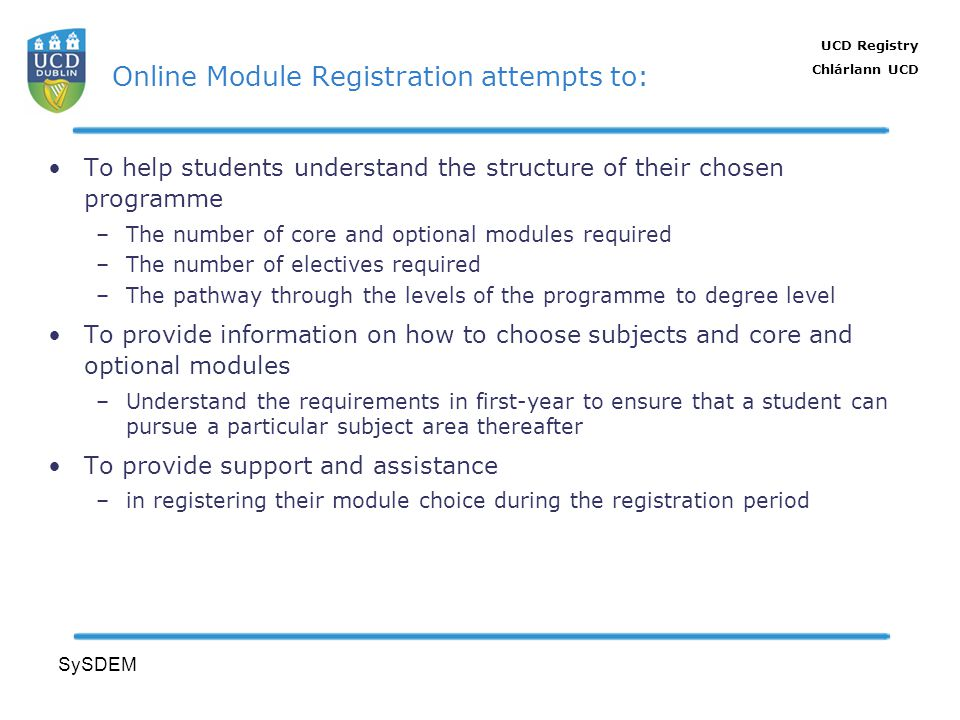 UCD Registry Chlárlann UCD SySDEM Online Module Registration attempts to: To help students understand the structure of their chosen programme –The num