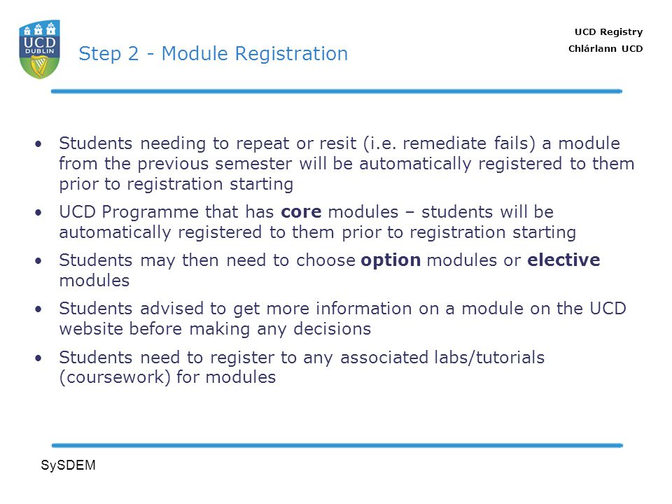 UCD Registry Chlárlann UCD SySDEM Step 2 - Module Registration Students needing to repeat or resit (i.e. remediate fails) a module from the previous s