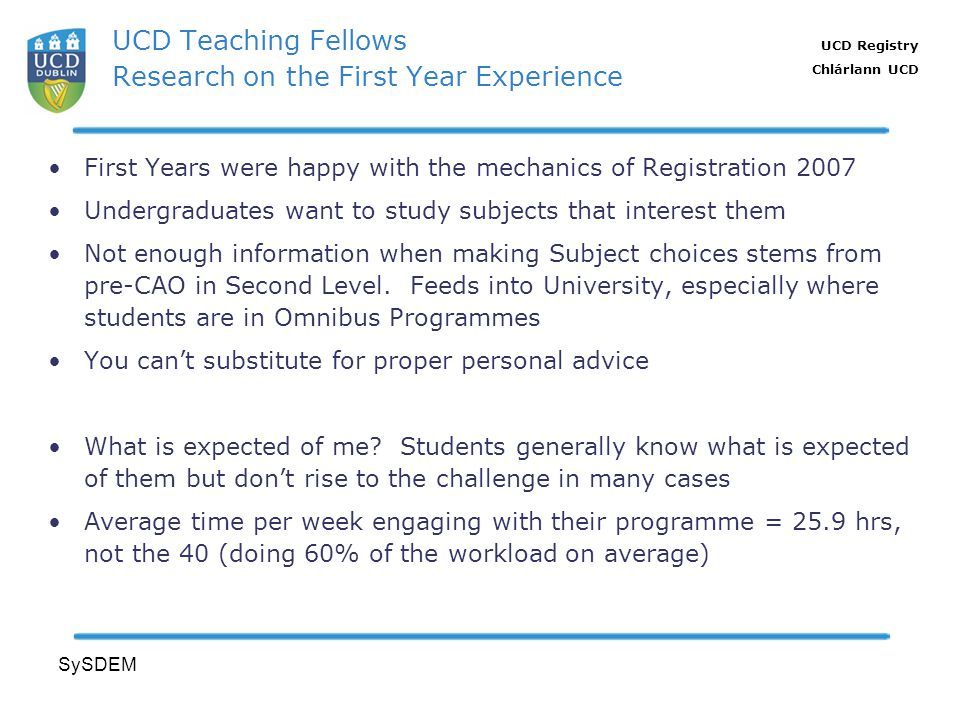 UCD Registry Chlárlann UCD SySDEM UCD Teaching Fellows Research on the First Year Experience First Years were happy with the mechanics of Registration