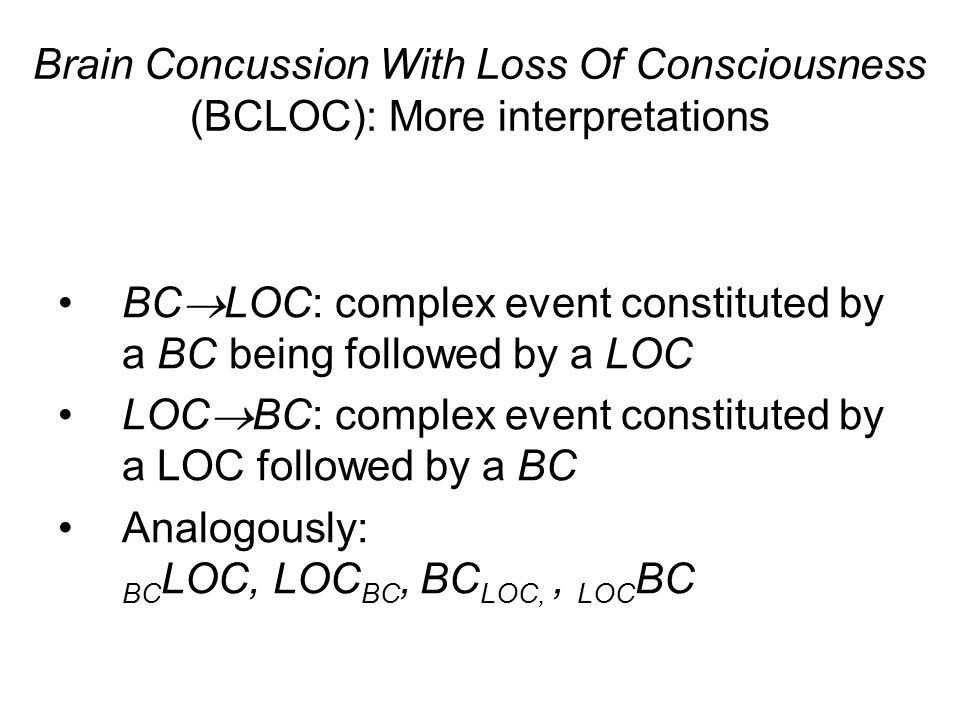 BC LOC: complex event constituted by a BC being followed by a LOC LOC BC: complex event constituted by a LOC followed by a BC Analogously: BC LOC, LOC BC, BC LOC,, LOC BC Brain Concussion With Loss Of Consciousness (BCLOC): More interpretations