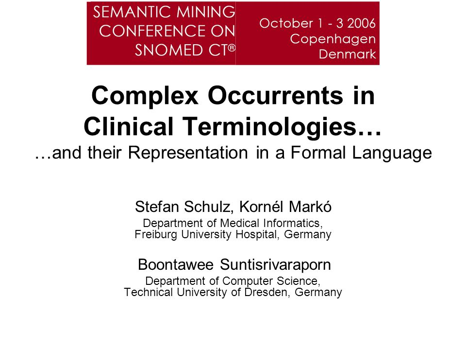 Complex Occurrents in Clinical Terminologies… …and their Representation in a Formal Language Stefan Schulz, Kornél Markó Department of Medical Informatics, Freiburg University Hospital, Germany Boontawee Suntisrivaraporn Department of Computer Science, Technical University of Dresden, Germany