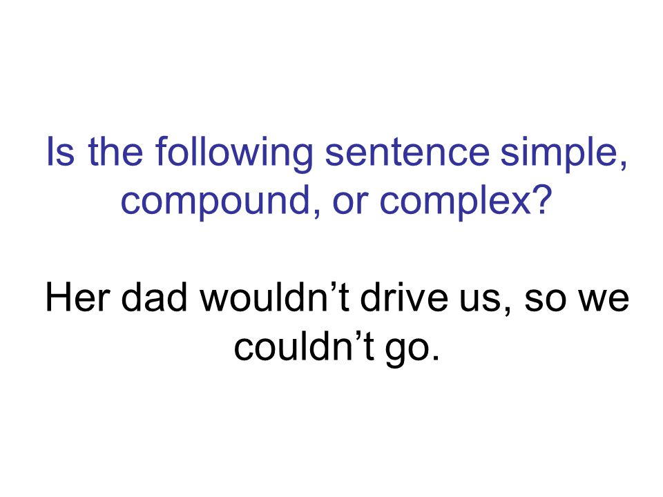 Is the following sentence simple, compound, or complex? Her dad wouldnt drive us, so we couldnt go.