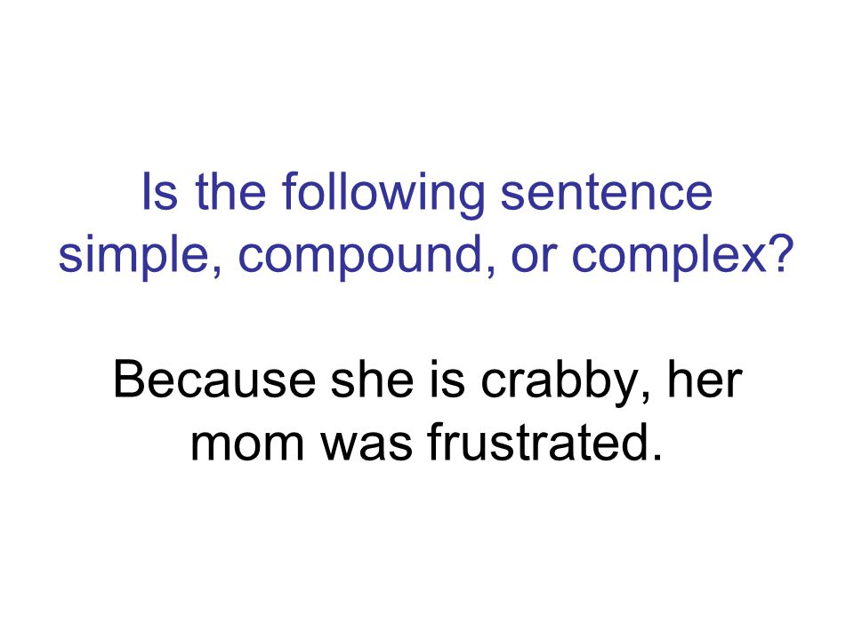Is the following sentence simple, compound, or complex? Because she is crabby, her mom was frustrated.