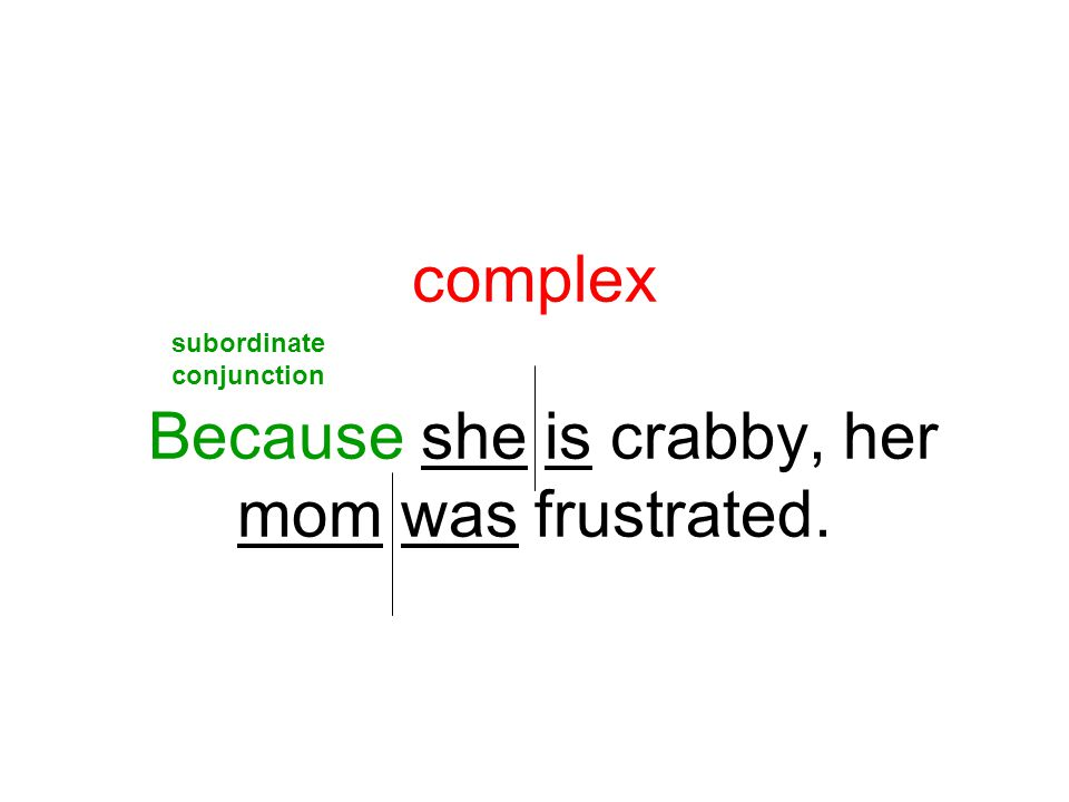 complex Because she is crabby, her mom was frustrated. subordinate conjunction