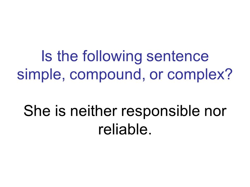 Is the following sentence simple, compound, or complex? She is neither responsible nor reliable.