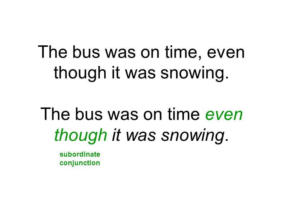 The bus was on time, even though it was snowing. The bus was on time even though it was snowing. subordinate conjunction