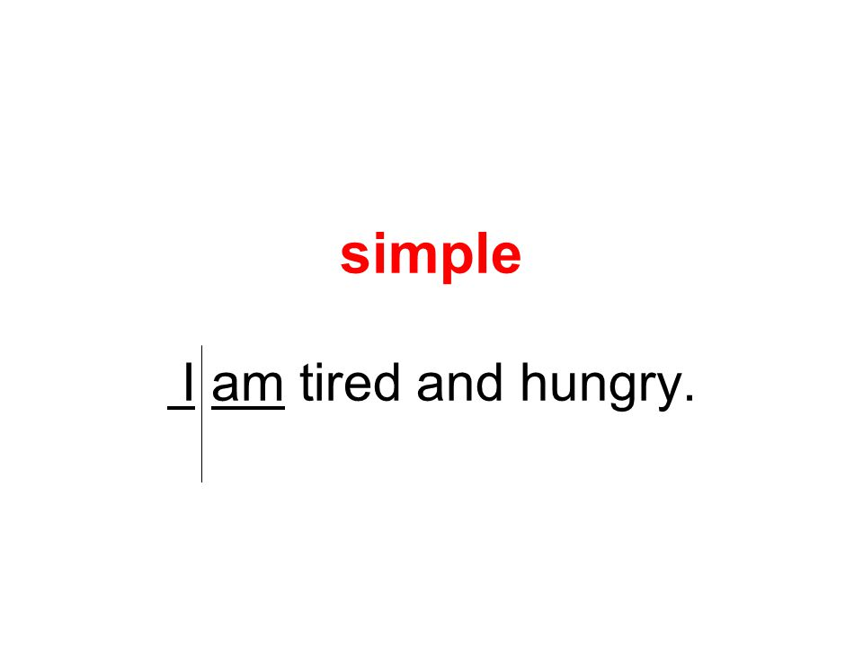 simple I am tired and hungry.