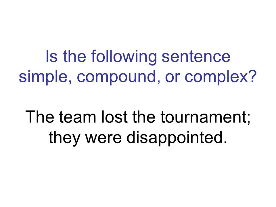 compound The team lost the tournament; they were disappointed. semi-colon signifies compound