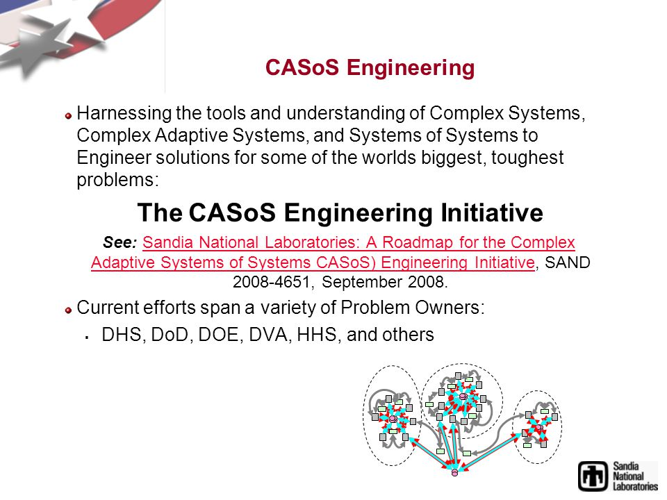 CASoS Engineering Harnessing the tools and understanding of Complex Systems, Complex Adaptive Systems, and Systems of Systems to Engineer solutions for some of the worlds biggest, toughest problems: The CASoS Engineering Initiative See: Sandia National Laboratories: A Roadmap for the Complex Adaptive Systems of Systems CASoS) Engineering Initiative, SAND 2008-4651, September 2008.Sandia National Laboratories: A Roadmap for the Complex Adaptive Systems of Systems CASoS) Engineering Initiative Current efforts span a variety of Problem Owners: DHS, DoD, DOE, DVA, HHS, and others
