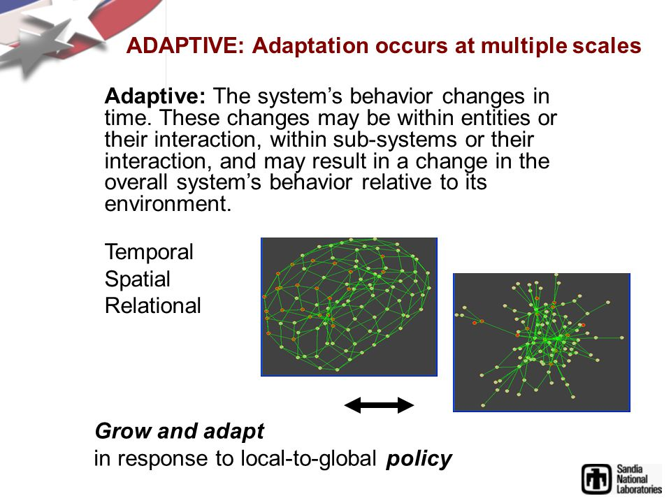 ADAPTIVE: Adaptation occurs at multiple scales Adaptive: The systems behavior changes in time.