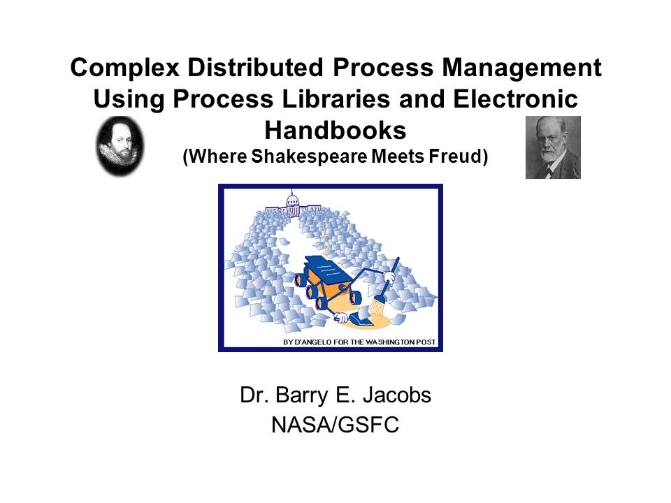 Complex Distributed Process Management Using Process Libraries and Electronic Handbooks (Where Shakespeare Meets Freud) Dr. Barry E. Jacobs NASA/GSFC