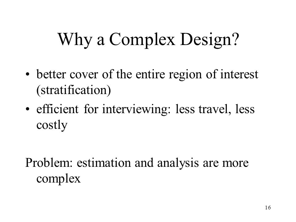 16 Why a Complex Design? better cover of the entire region of interest (stratification) efficient for interviewing: less travel, less costly Problem: