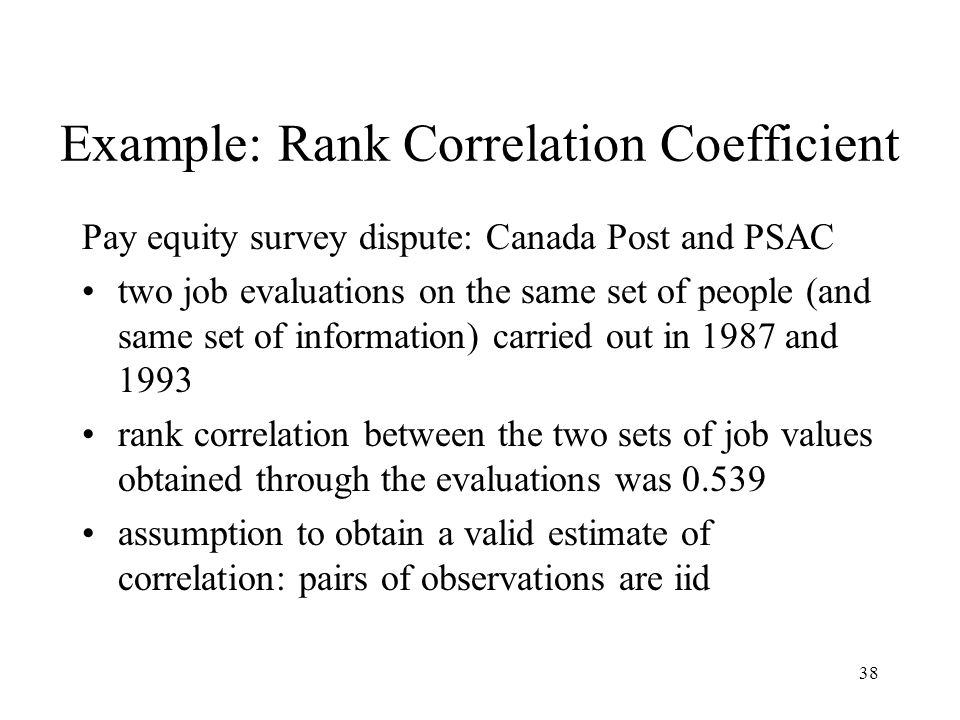 38 Example: Rank Correlation Coefficient Pay equity survey dispute: Canada Post and PSAC two job evaluations on the same set of people (and same set o