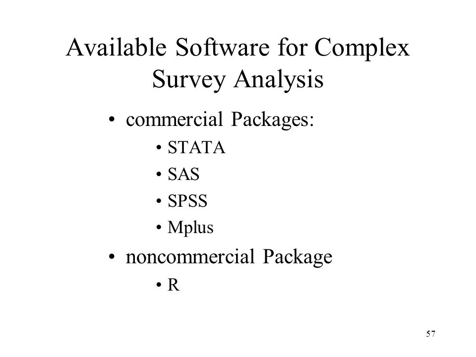 57 Available Software for Complex Survey Analysis commercial Packages: STATA SAS SPSS Mplus noncommercial Package R