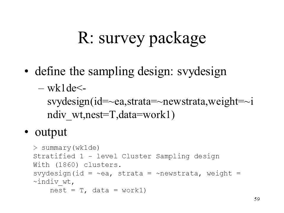 59 R: survey package define the sampling design: svydesign –wk1de<- svydesign(id=~ea,strata=~newstrata,weight=~i ndiv_wt,nest=T,data=work1) output > summary(wk1de) Stratified 1 - level Cluster Sampling design With (1860) clusters.