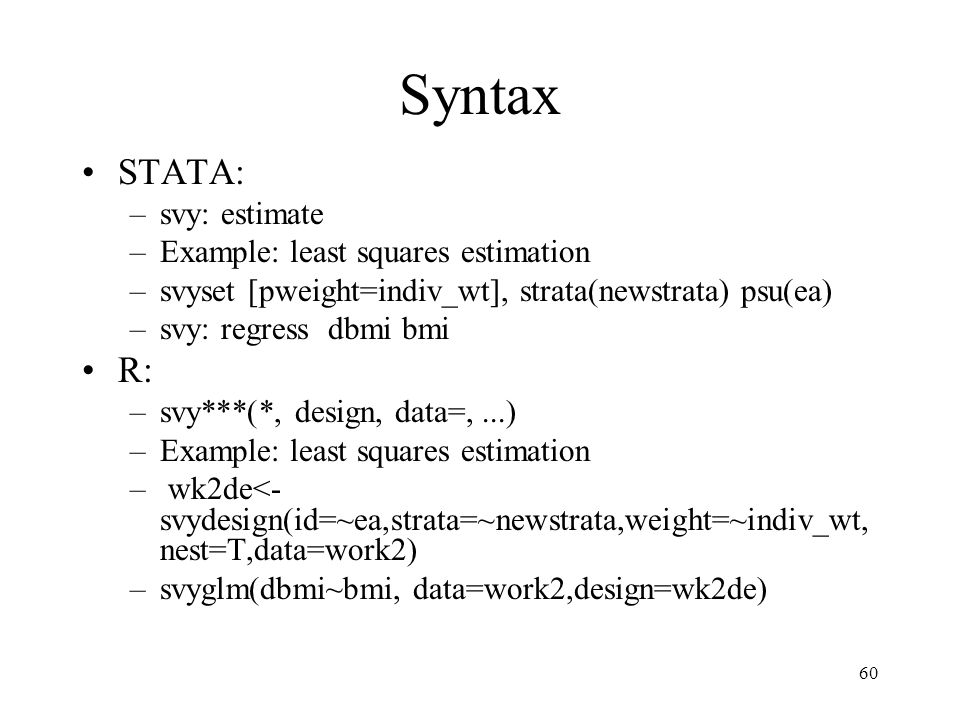60 Syntax STATA: –svy: estimate –Example: least squares estimation –svyset [pweight=indiv_wt], strata(newstrata) psu(ea) –svy: regress dbmi bmi R: –sv