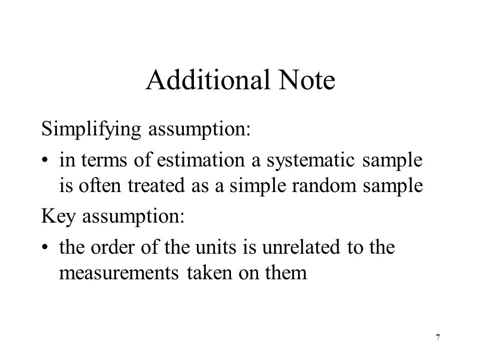 7 Additional Note Simplifying assumption: in terms of estimation a systematic sample is often treated as a simple random sample Key assumption: the or