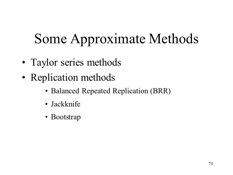 70 Some Approximate Methods Taylor series methods Replication methods Balanced Repeated Replication (BRR) Jackknife Bootstrap