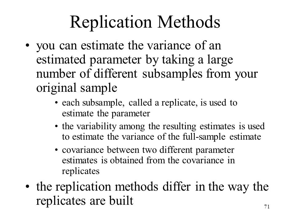 71 Replication Methods you can estimate the variance of an estimated parameter by taking a large number of different subsamples from your original sam