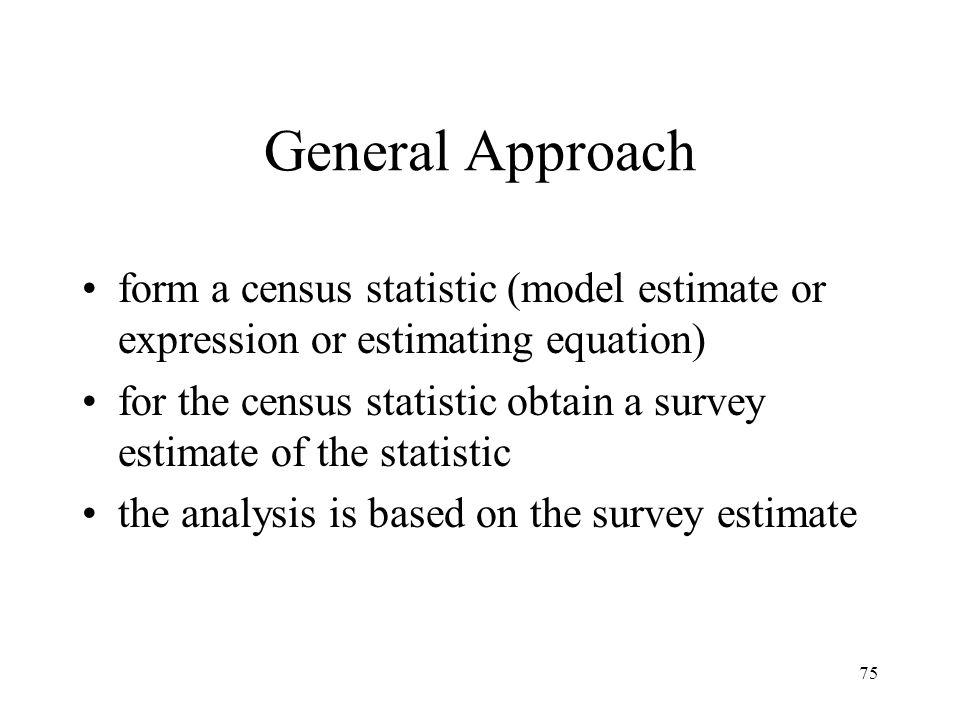75 General Approach form a census statistic (model estimate or expression or estimating equation) for the census statistic obtain a survey estimate of