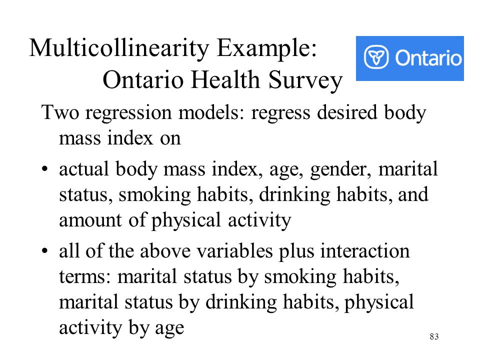 83 Multicollinearity Example: Ontario Health Survey Two regression models: regress desired body mass index on actual body mass index, age, gender, mar
