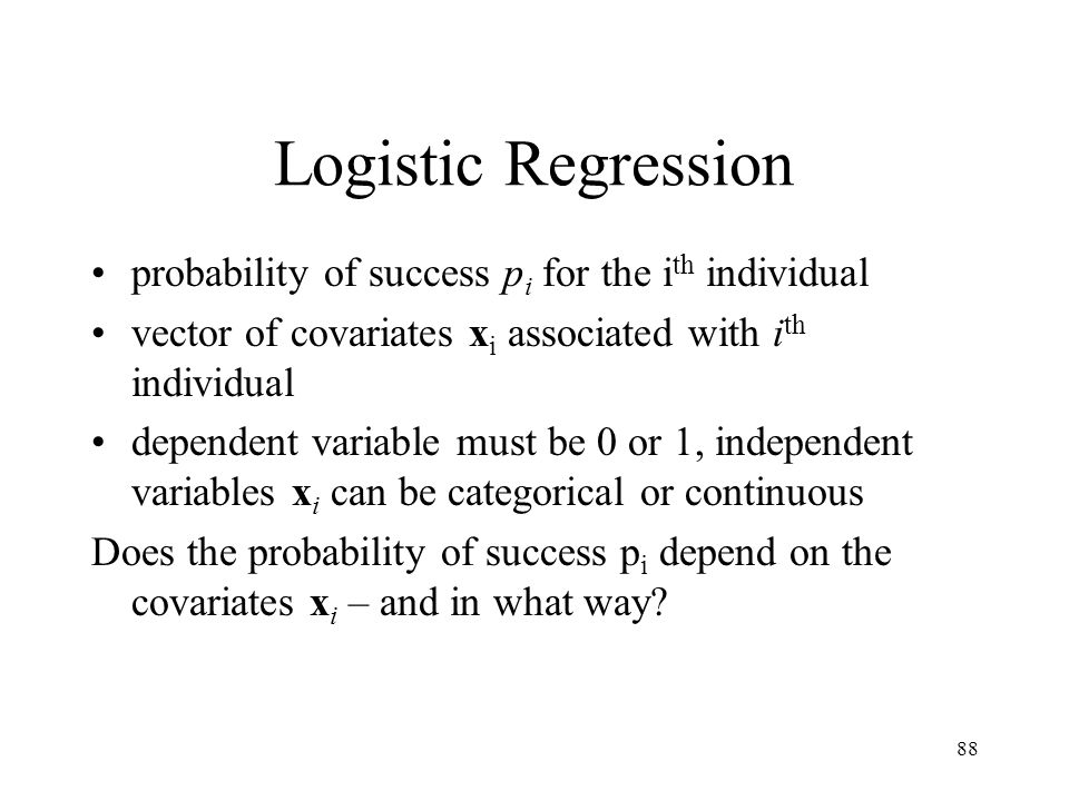 88 Logistic Regression probability of success p i for the i th individual vector of covariates x i associated with i th individual dependent variable