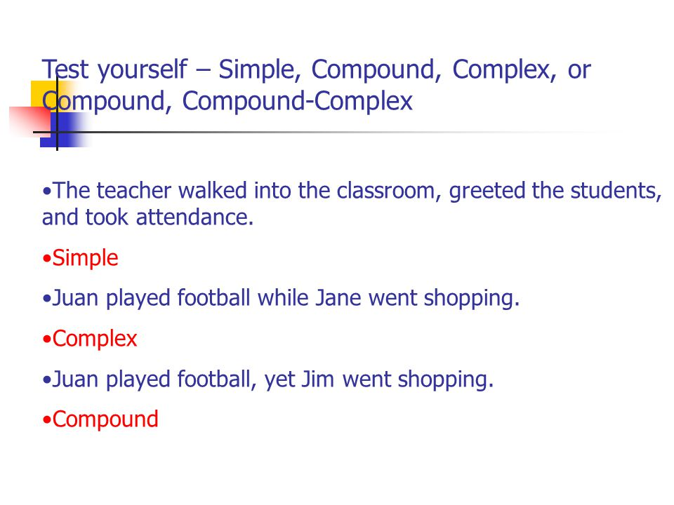 Test yourself – Simple, Compound, Complex, or Compound, Compound-Complex The teacher walked into the classroom, greeted the students, and took attenda
