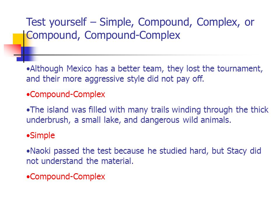 Test yourself – Simple, Compound, Complex, or Compound, Compound-Complex Although Mexico has a better team, they lost the tournament, and their more aggressive style did not pay off.