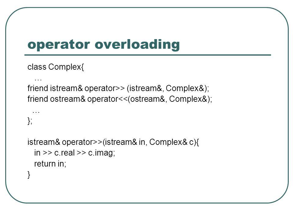 operator overloading class Complex{ … friend istream& operator>> (istream&, Complex&); friend ostream& operator<<(ostream&, Complex&); … }; istream& operator>>(istream& in, Complex& c){ in >> c.real >> c.imag; return in; }