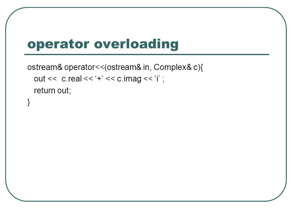operator overloading ostream& operator<<(ostream& in, Complex& c){ out << c.real << + << c.imag << i ; return out; }