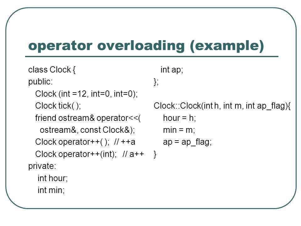 operator overloading (example) class Clock { public: Clock (int =12, int=0, int=0); Clock tick( ); friend ostream& operator<<( ostream&, const Clock&); Clock operator++( ); // ++a Clock operator++(int); // a++ private: int hour; int min; int ap; }; Clock::Clock(int h, int m, int ap_flag){ hour = h; min = m; ap = ap_flag; }