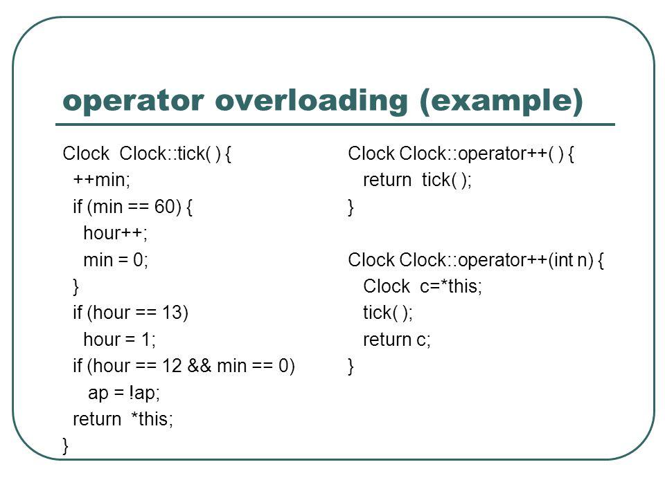 operator overloading (example) Clock Clock::tick( ) { ++min; if (min == 60) { hour++; min = 0; } if (hour == 13) hour = 1; if (hour == 12 && min == 0) ap = !ap; return *this; } Clock Clock::operator++( ) { return tick( ); } Clock Clock::operator++(int n) { Clock c=*this; tick( ); return c; }