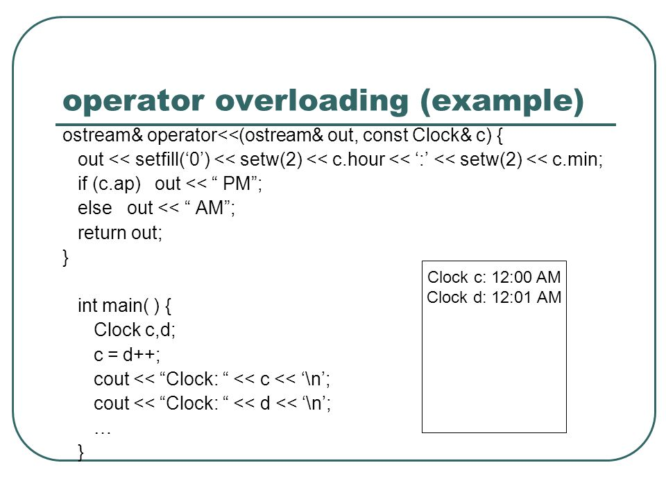 operator overloading (example) ostream& operator<<(ostream& out, const Clock& c) { out << setfill(0) << setw(2) << c.hour << : << setw(2) << c.min; if